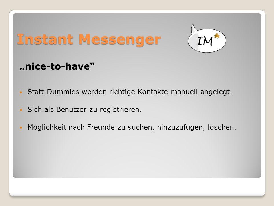 """Instant Messenger """"nice-to-have"""" Statt Dummies werden richtige Kontakte manuell angelegt. Sich als Benutzer zu registrieren. Möglichkeit nach Freunde"""