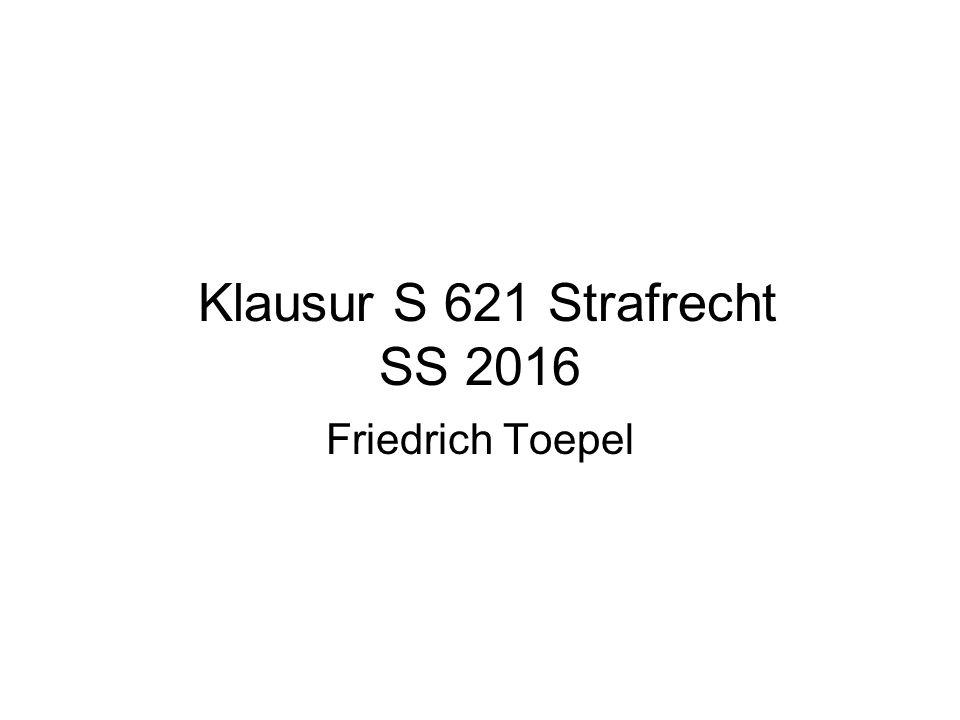 Klausur S 621 Strafrecht SS 2016 Friedrich Toepel