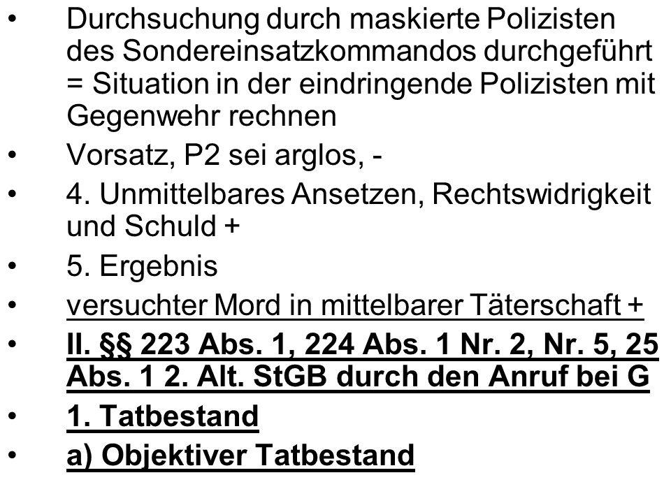 Durchsuchung durch maskierte Polizisten des Sondereinsatzkommandos durchgeführt = Situation in der eindringende Polizisten mit Gegenwehr rechnen Vorsatz, P2 sei arglos, - 4.