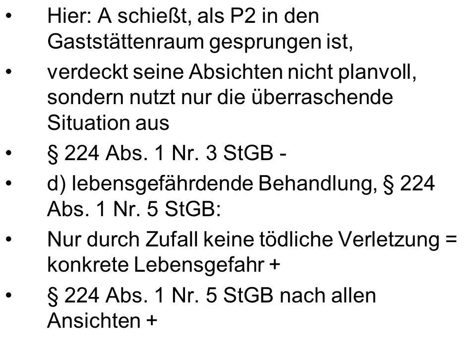 Hier: A schießt, als P2 in den Gaststättenraum gesprungen ist, verdeckt seine Absichten nicht planvoll, sondern nutzt nur die überraschende Situation aus § 224 Abs.
