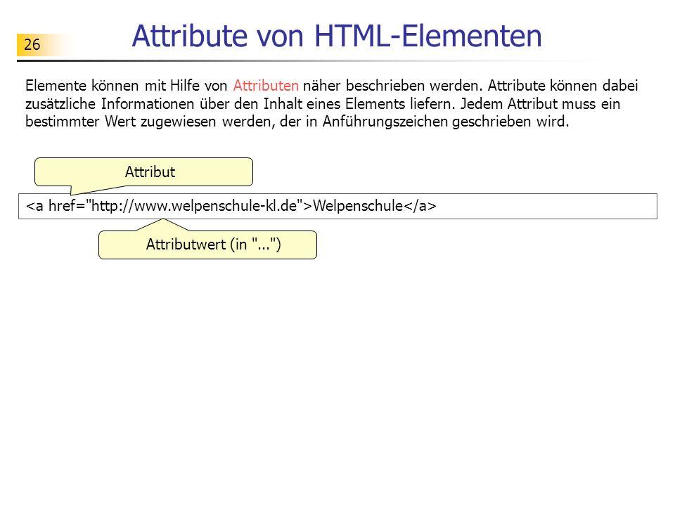 26 Attribute von HTML-Elementen Welpenschule Elemente können mit Hilfe von Attributen näher beschrieben werden. Attribute können dabei zusätzliche Inf