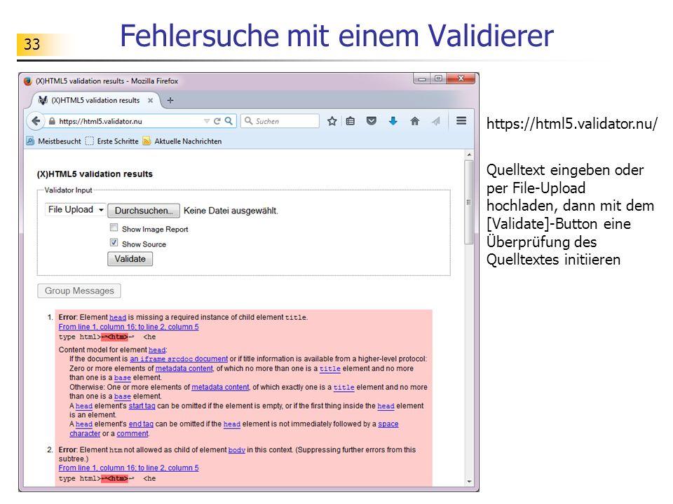 33 Fehlersuche mit einem Validierer https://html5.validator.nu/ Quelltext eingeben oder per File-Upload hochladen, dann mit dem [Validate]-Button eine Überprüfung des Quelltextes initiieren