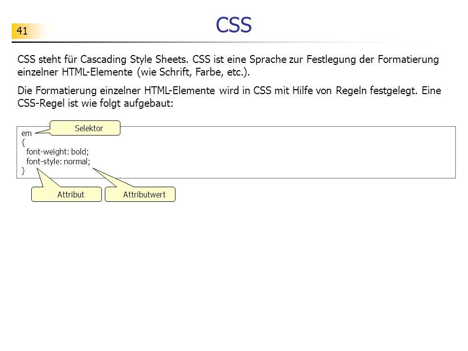 41 CSS CSS steht für Cascading Style Sheets. CSS ist eine Sprache zur Festlegung der Formatierung einzelner HTML-Elemente (wie Schrift, Farbe, etc.).