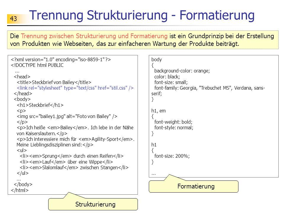 43 Trennung Strukturierung - Formatierung Die Trennung zwischen Strukturierung und Formatierung ist ein Grundprinzip bei der Erstellung von Produkten wie Webseiten, das zur einfacheren Wartung der Produkte beiträgt.