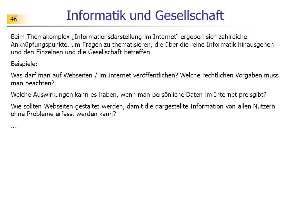 """46 Informatik und Gesellschaft Beim Themakomplex """"Informationsdarstellung im Internet ergeben sich zahlreiche Anknüpfungspunkte, um Fragen zu thematisieren, die über die reine Informatik hinausgehen und den Einzelnen und die Gesellschaft betreffen."""