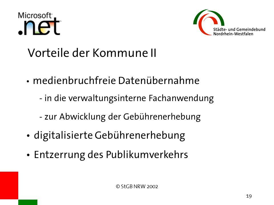 © StGB NRW 2002 19 Vorteile der Kommune II medienbruchfreie Datenübernahme - in die verwaltungsinterne Fachanwendung - zur Abwicklung der Gebührenerhebung digitalisierte Gebührenerhebung Entzerrung des Publikumverkehrs