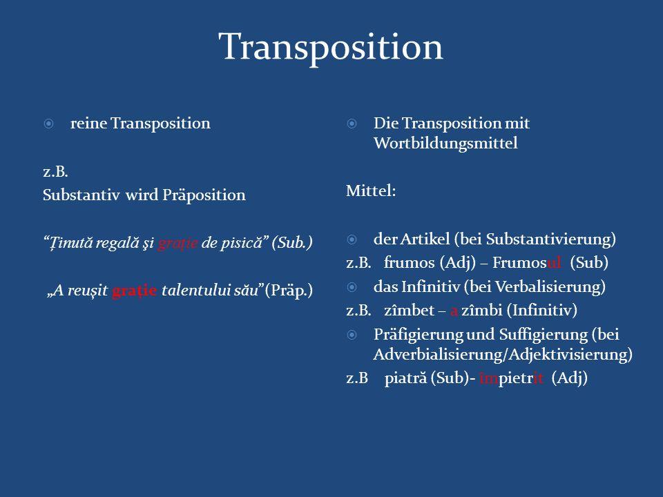 """Transposition  reine Transposition z.B. Substantiv wird Präposition """"Ţinut ă regal ă şi graţie de pisic ă """" (Sub.) """"A reuşit graţie talentului s ă u"""""""