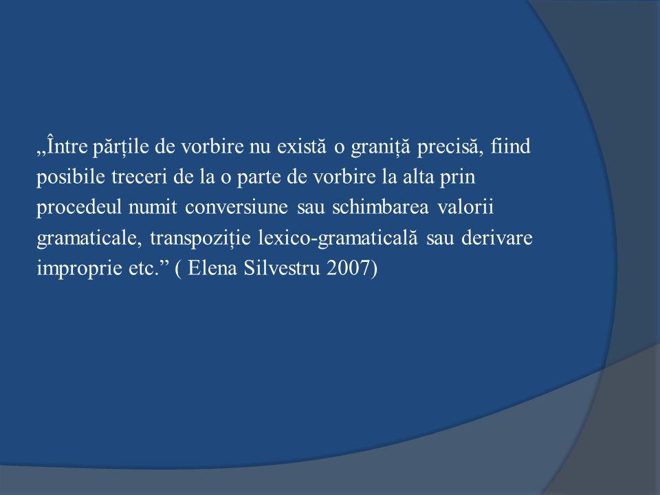 """""""Între părţile de vorbire nu există o graniţă precisă, fiind posibile treceri de la o parte de vorbire la alta prin procedeul numit conversiune sau schimbarea valorii gramaticale, transpoziţie lexico-gramaticală sau derivare improprie etc. ( Elena Silvestru 2007)"""