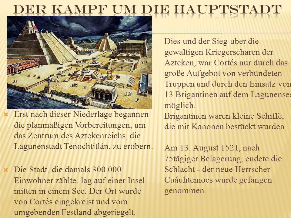  Erst nach dieser Niederlage begannen die planmäßigen Vorbereitungen, um das Zentrum des Aztekenreichs, die Lagunenstadt Tenochtitlán, zu erobern. 