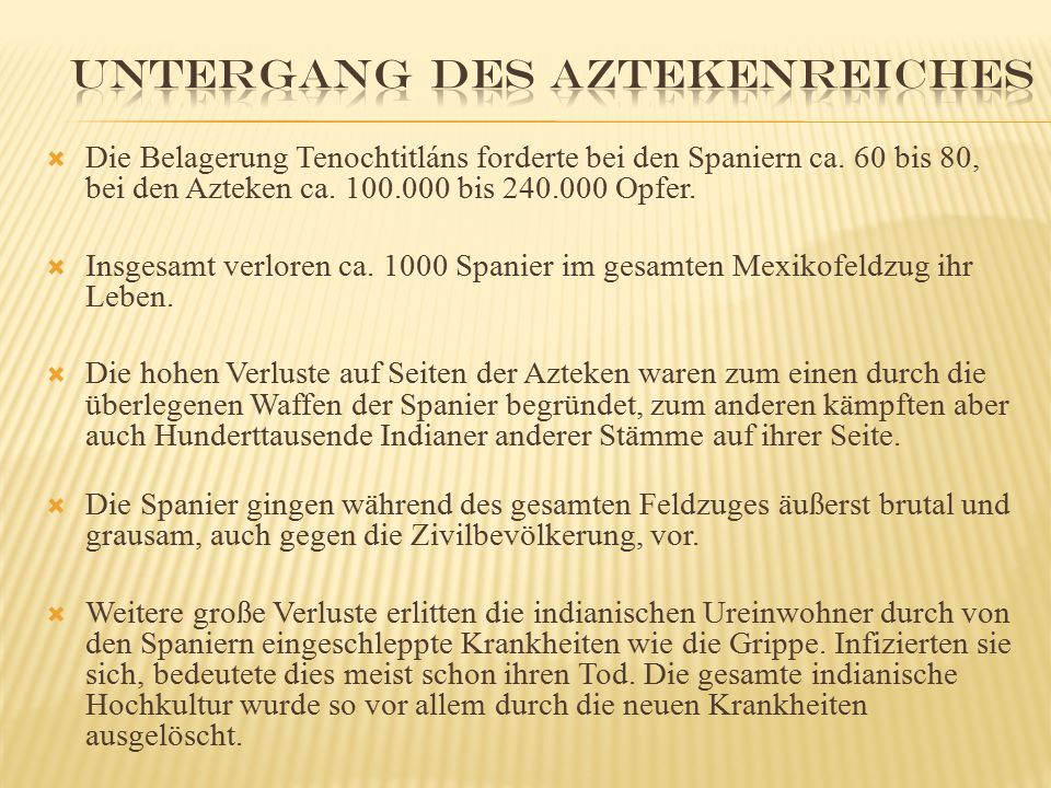  Die Belagerung Tenochtitláns forderte bei den Spaniern ca. 60 bis 80, bei den Azteken ca. 100.000 bis 240.000 Opfer.  Insgesamt verloren ca. 1000 S