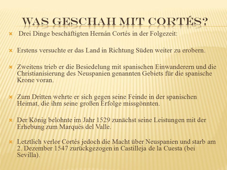  Drei Dinge beschäftigten Hernán Cortés in der Folgezeit:  Erstens versuchte er das Land in Richtung Süden weiter zu erobern.  Zweitens trieb er di