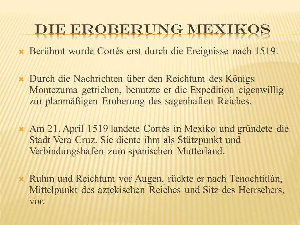  Berühmt wurde Cortés erst durch die Ereignisse nach 1519.  Durch die Nachrichten über den Reichtum des Königs Montezuma getrieben, benutzte er die