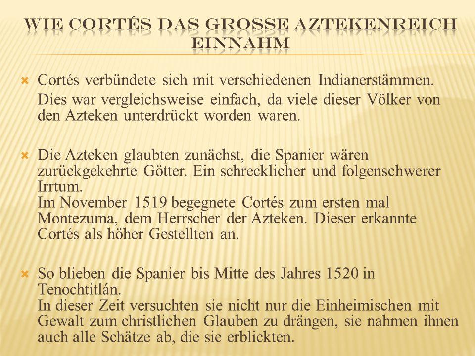  Cortés verbündete sich mit verschiedenen Indianerstämmen. Dies war vergleichsweise einfach, da viele dieser Völker von den Azteken unterdrückt worde