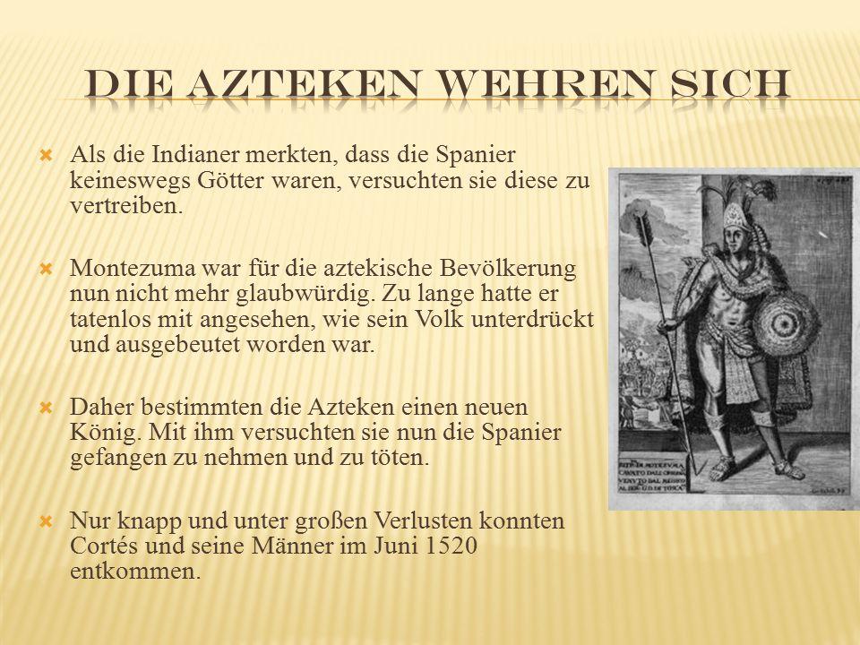  Als die Indianer merkten, dass die Spanier keineswegs Götter waren, versuchten sie diese zu vertreiben.  Montezuma war für die aztekische Bevölkeru