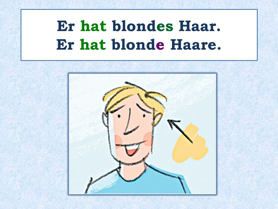 Er hat blondes Haar. Er hat blonde Haare.