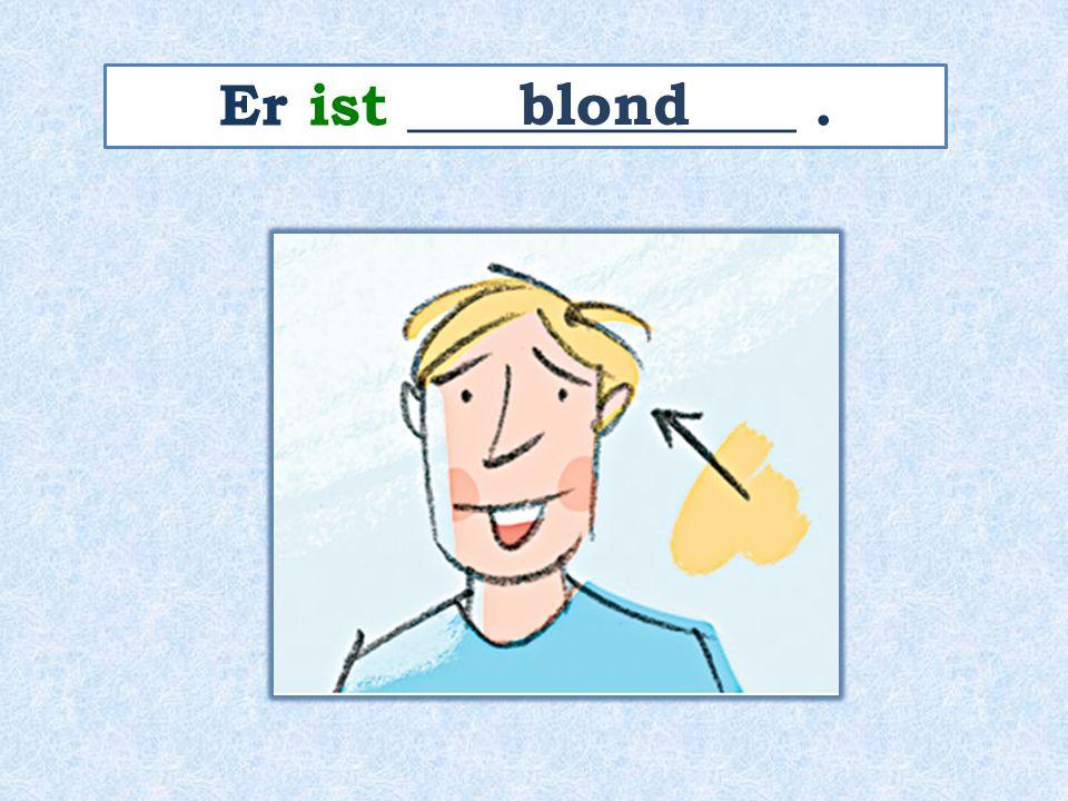 Er ist _____________. blond