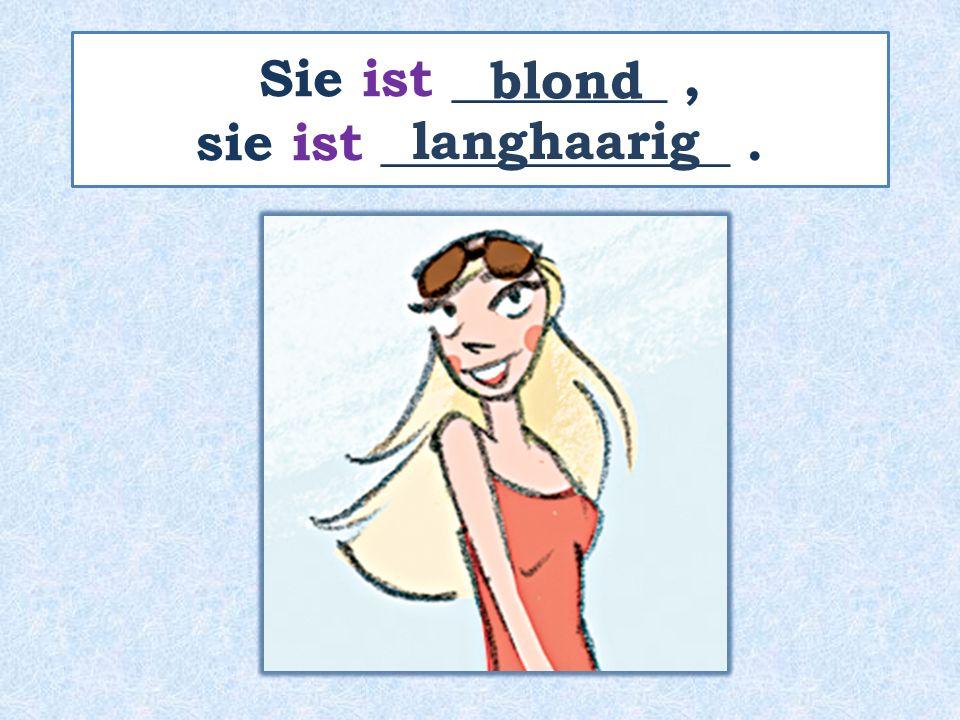 Sie ist ________, sie ist _____________. blond langhaarig
