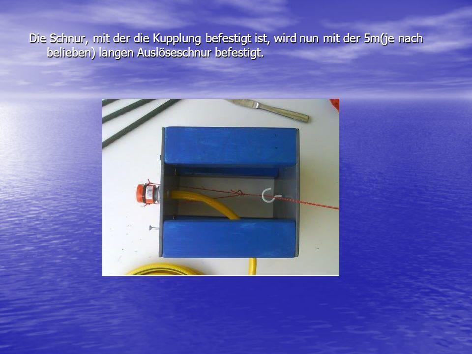 Die Schnur, mit der die Kupplung befestigt ist, wird nun mit der 5m(je nach belieben) langen Auslöseschnur befestigt.