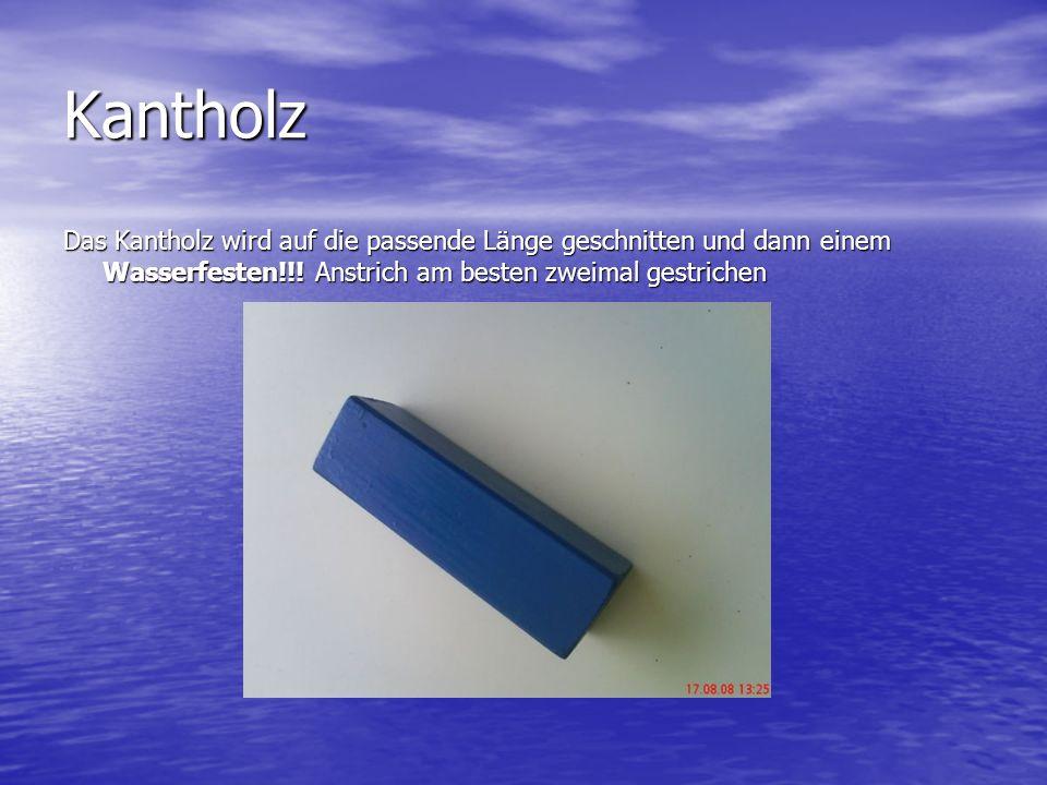 Kantholz Das Kantholz wird auf die passende Länge geschnitten und dann einem Wasserfesten!!.
