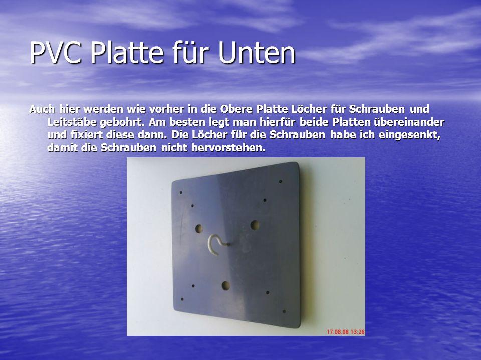 PVC Platte für Unten Auch hier werden wie vorher in die Obere Platte Löcher für Schrauben und Leitstäbe gebohrt. Am besten legt man hierfür beide Plat