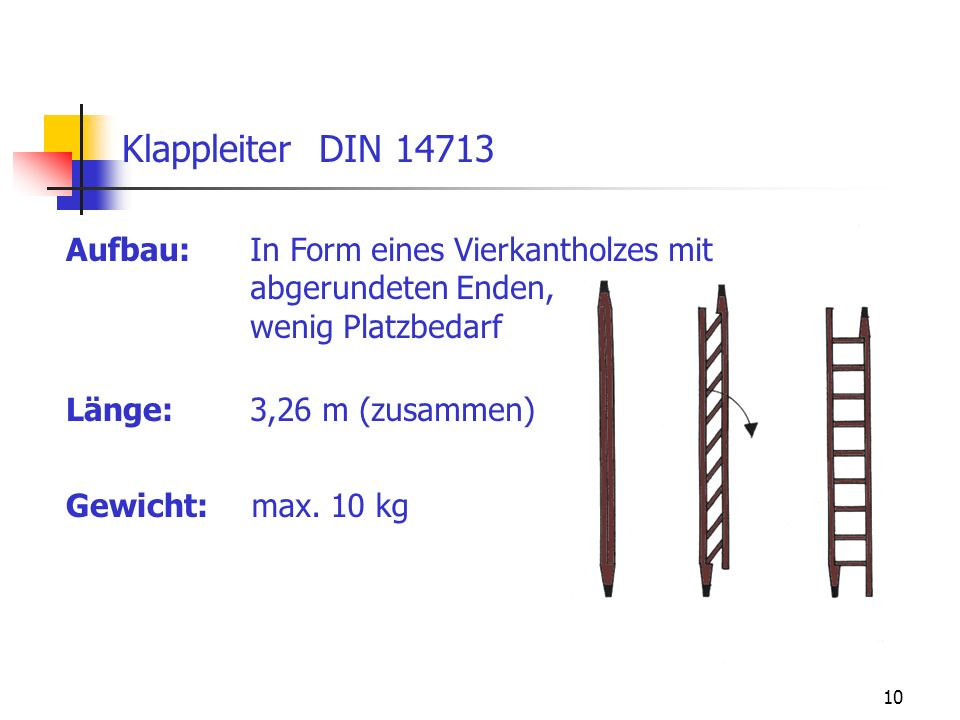 10 Aufbau: Klappleiter DIN 14713 In Form eines Vierkantholzes mit abgerundeten Enden, wenig Platzbedarf Länge: Gewicht: 3,26 m (zusammen) max. 10 kg
