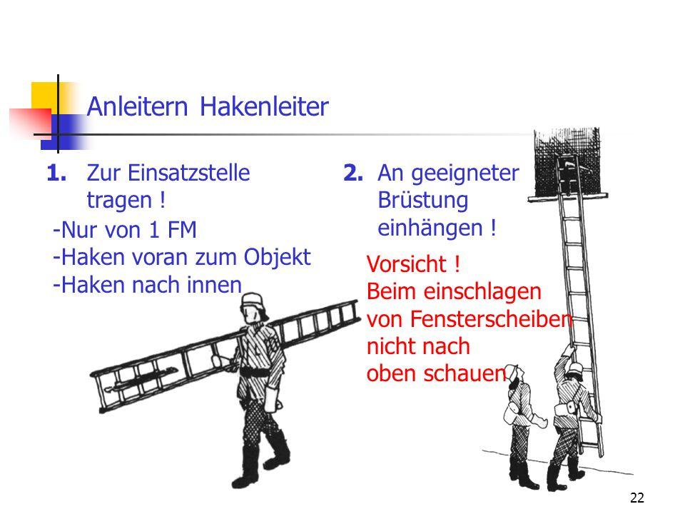 22 Anleitern Hakenleiter An geeigneter Brüstung einhängen ! Zur Einsatzstelle tragen ! 1.2. -Nur von 1 FM -Haken voran zum Objekt -Haken nach innen Vo