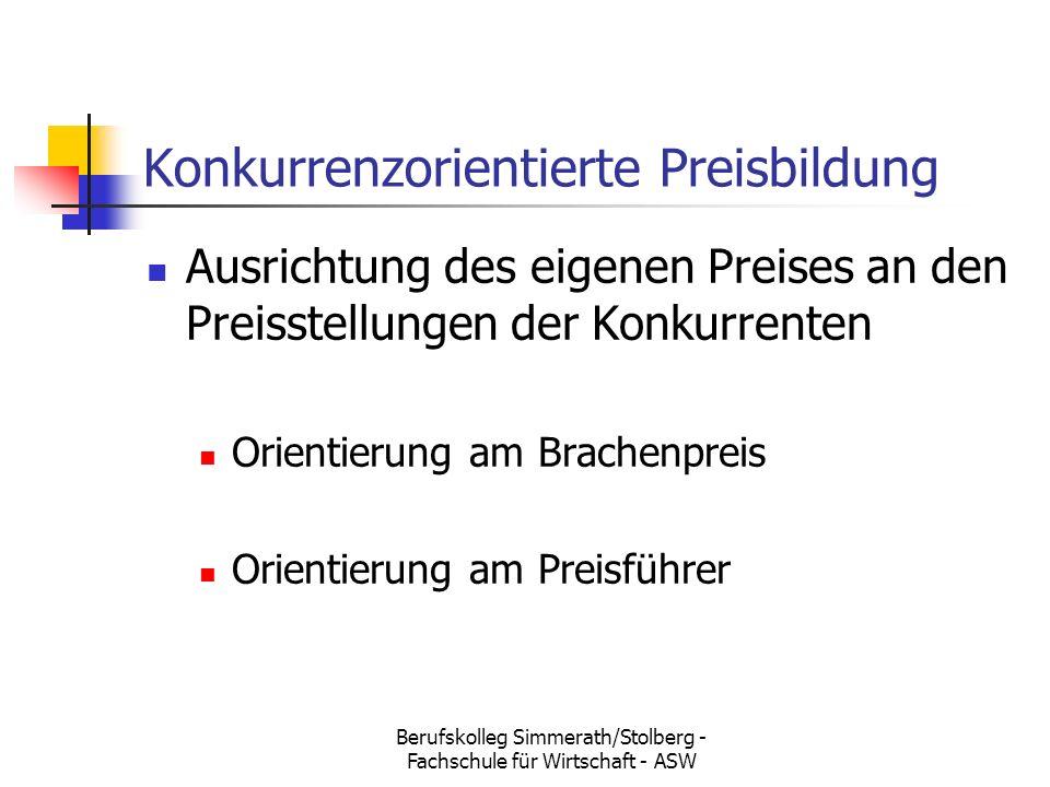 Berufskolleg Simmerath/Stolberg - Fachschule für Wirtschaft - ASW Konkurrenzorientierte Preisbildung Ausrichtung des eigenen Preises an den Preisstellungen der Konkurrenten Orientierung am Brachenpreis Orientierung am Preisführer