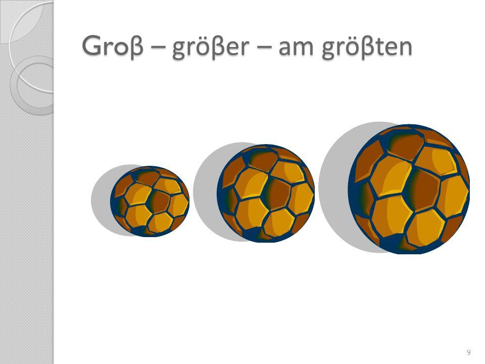 Gro β – gröβer – am gröβten 9