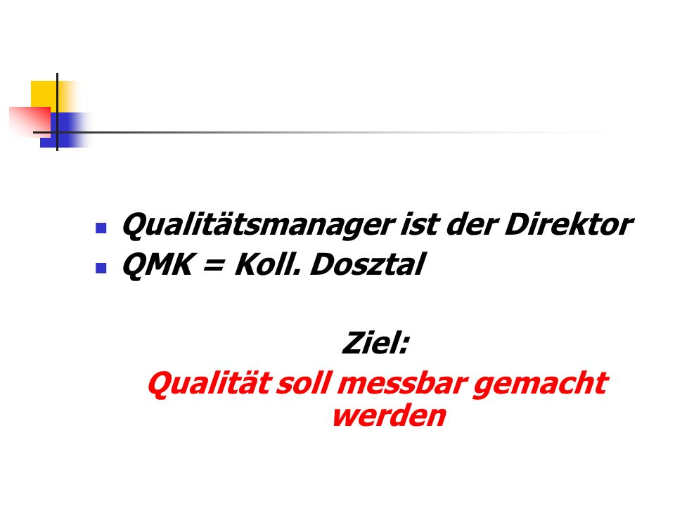 Qualitätsmanager ist der Direktor QMK = Koll. Dosztal Ziel: Qualität soll messbar gemacht werden