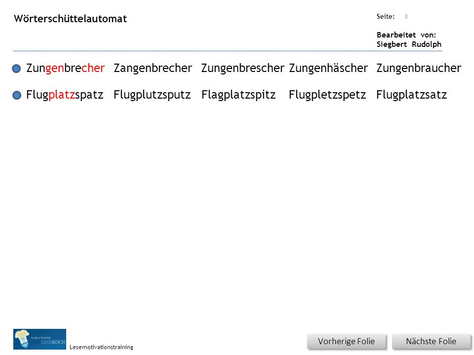 Übungsart: Seite: Bearbeitet von: Siegbert Rudolph Lesemotivationstraining Nächste Folie Vorherige Folie Wörterschüttelautomat 8 ZungenbrecherZangenbr