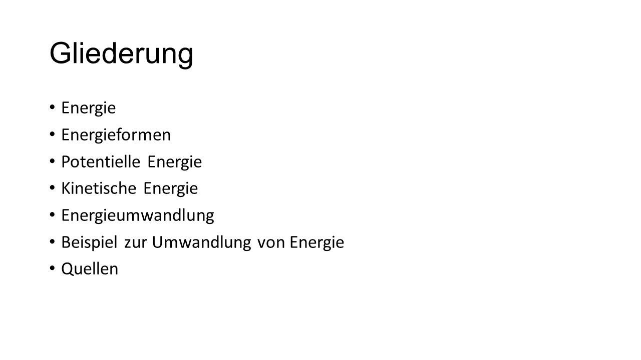 Gliederung Energie Energieformen Potentielle Energie Kinetische Energie Energieumwandlung Beispiel zur Umwandlung von Energie Quellen