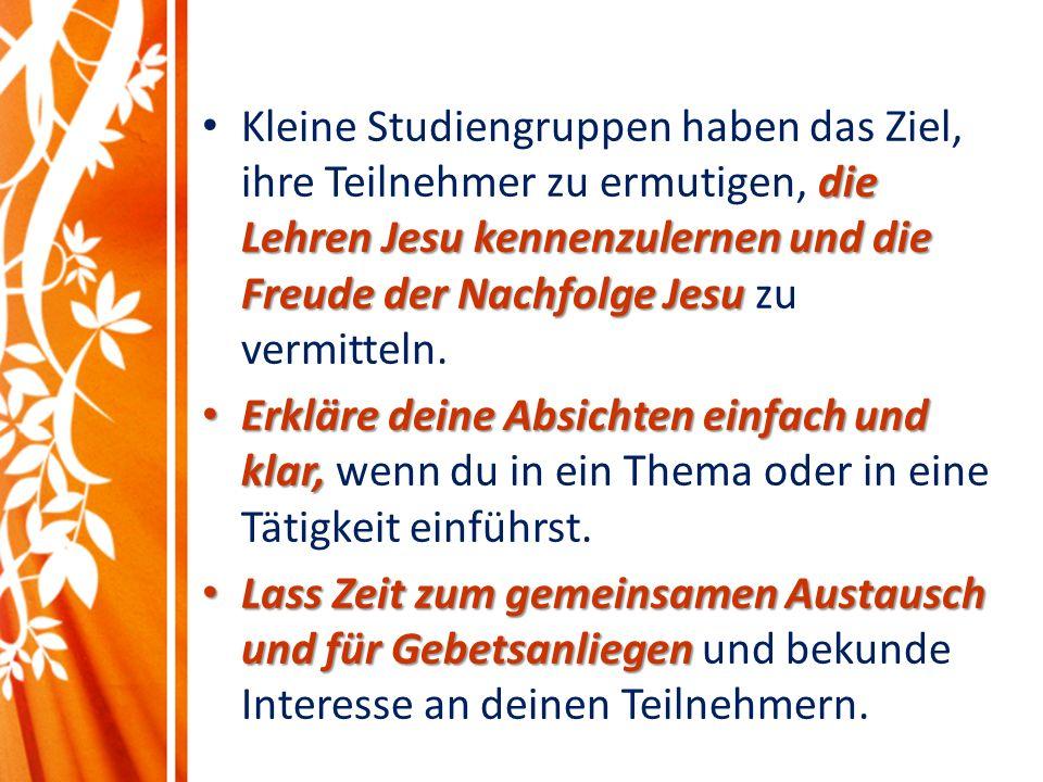 die Lehren Jesu kennenzulernen und die Freude der Nachfolge Jesu Kleine Studiengruppen haben das Ziel, ihre Teilnehmer zu ermutigen, die Lehren Jesu kennenzulernen und die Freude der Nachfolge Jesu zu vermitteln.