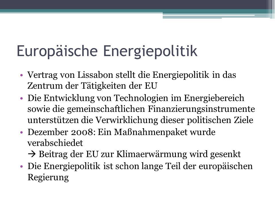 Europäische Energiepolitik Vertrag von Lissabon stellt die Energiepolitik in das Zentrum der Tätigkeiten der EU Die Entwicklung von Technologien im Energiebereich sowie die gemeinschaftlichen Finanzierungsinstrumente unterstützen die Verwirklichung dieser politischen Ziele Dezember 2008: Ein Maßnahmenpaket wurde verabschiedet  Beitrag der EU zur Klimaerwärmung wird gesenkt Die Energiepolitik ist schon lange Teil der europäischen Regierung
