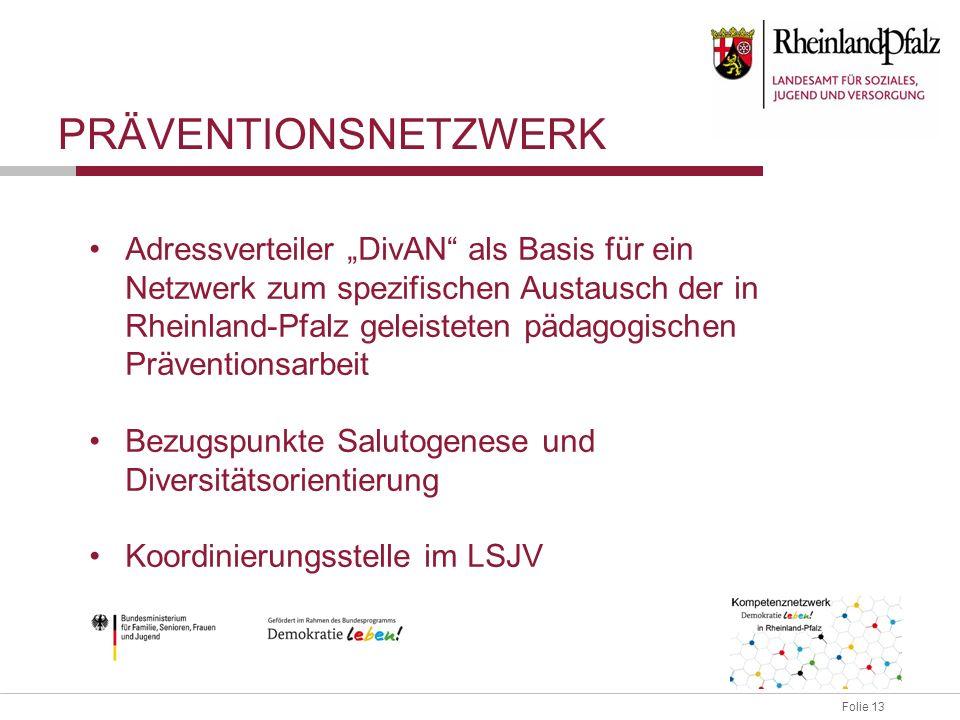 """Folie 13 Adressverteiler """"DivAN als Basis für ein Netzwerk zum spezifischen Austausch der in Rheinland-Pfalz geleisteten pädagogischen Präventionsarbeit Bezugspunkte Salutogenese und Diversitätsorientierung Koordinierungsstelle im LSJV PRÄVENTIONSNETZWERK"""