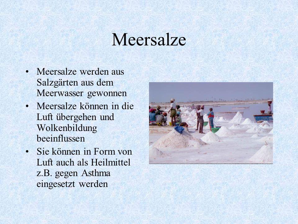 Meersalze Meersalze werden aus Salzgärten aus dem Meerwasser gewonnen Meersalze können in die Luft übergehen und Wolkenbildung beeinflussen Sie können in Form von Luft auch als Heilmittel z.B.