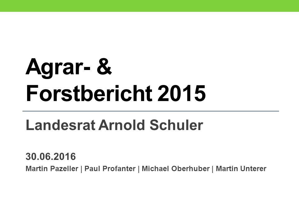 Agrar- & Forstbericht 2015 Landesrat Arnold Schuler 30.06.2016 Martin Pazeller | Paul Profanter | Michael Oberhuber | Martin Unterer