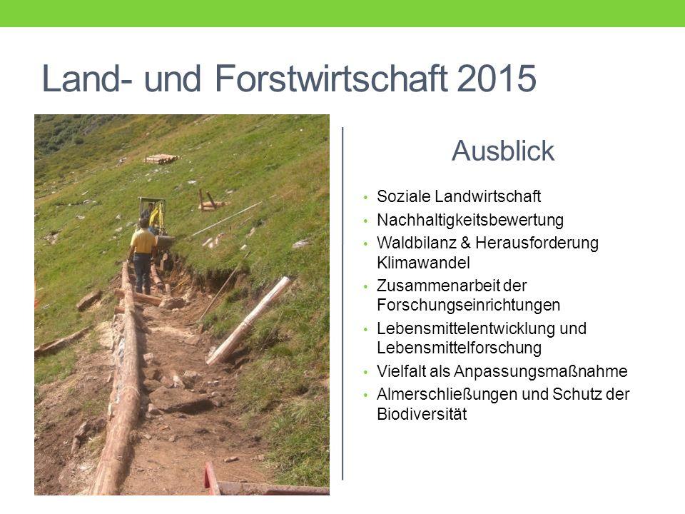Land- und Forstwirtschaft 2015 Ausblick Soziale Landwirtschaft Nachhaltigkeitsbewertung Waldbilanz & Herausforderung Klimawandel Zusammenarbeit der Forschungseinrichtungen Lebensmittelentwicklung und Lebensmittelforschung Vielfalt als Anpassungsmaßnahme Almerschließungen und Schutz der Biodiversität