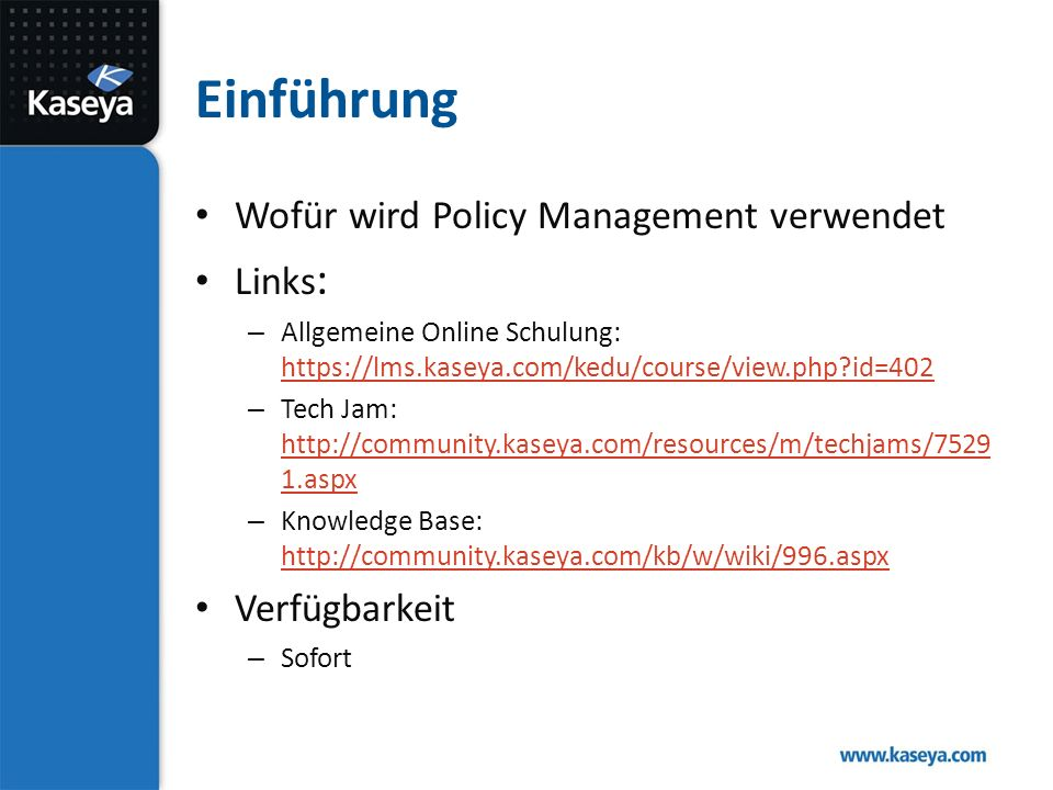 Einführung Wofür wird Policy Management verwendet Links : – Allgemeine Online Schulung: https://lms.kaseya.com/kedu/course/view.php id=402 https://lms.kaseya.com/kedu/course/view.php id=402 – Tech Jam: http://community.kaseya.com/resources/m/techjams/7529 1.aspx http://community.kaseya.com/resources/m/techjams/7529 1.aspx – Knowledge Base: http://community.kaseya.com/kb/w/wiki/996.aspx http://community.kaseya.com/kb/w/wiki/996.aspx Verfügbarkeit – Sofort