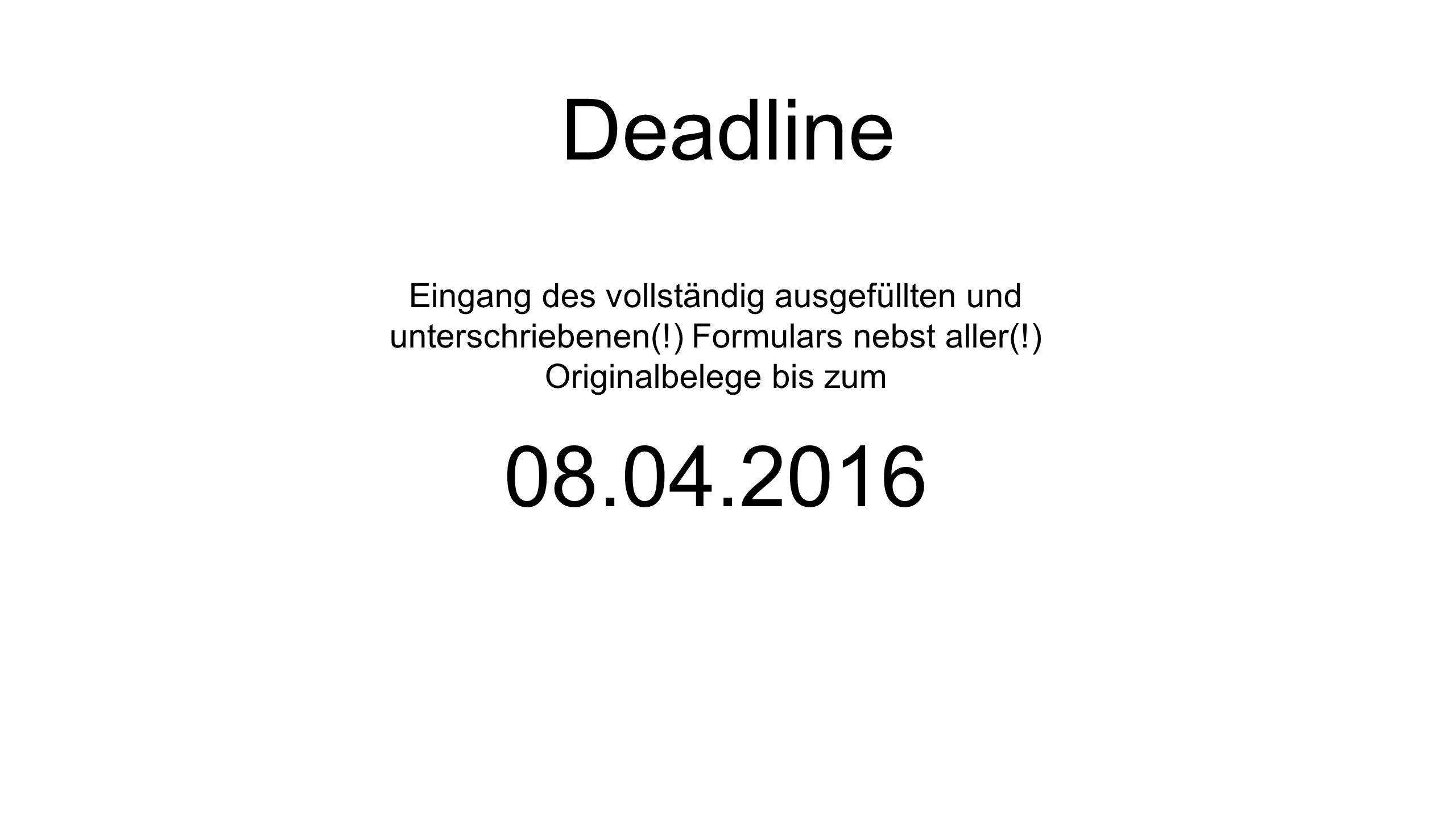 Deadline Eingang des vollständig ausgefüllten und unterschriebenen(!) Formulars nebst aller(!) Originalbelege bis zum 08.04.2016