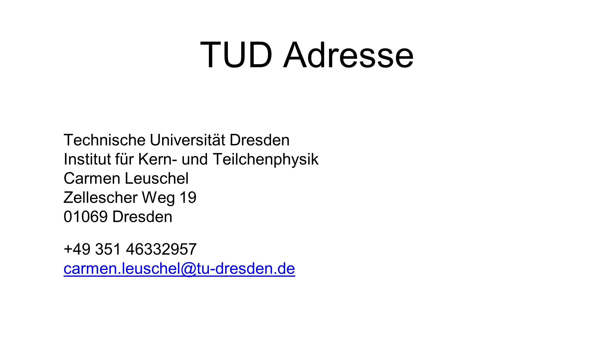 TUD Adresse Technische Universität Dresden Institut für Kern- und Teilchenphysik Carmen Leuschel Zellescher Weg 19 01069 Dresden +49 351 46332957 carmen.leuschel@tu-dresden.de carmen.leuschel@tu-dresden.de