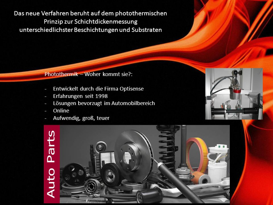 Voraussetzungen: - Unterschiedliche Wärmeleitfähigkeit von Beschichtung und Substrat - Optische Absorption in Beschichtung oder Substrat Indirektes Verfahren: -schnell -berührungslos -zerstörungsfrei -vielseitig - thermische Reaktion → Schichtdicke -Laufzeitmessung → sehr hohe Reproduzierbarkeit -Laserklasse 1M (Augensicher / keine Laserschutzauflagen) Dicker Lack = Langsame Erwärmung Dünner Lack = Schnelle Erwärmung