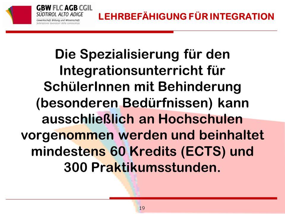 19 LEHRBEFÄHIGUNG FÜR INTEGRATION Die Spezialisierung für den Integrationsunterricht für SchülerInnen mit Behinderung (besonderen Bedürfnissen) kann ausschließlich an Hochschulen vorgenommen werden und beinhaltet mindestens 60 Kredits (ECTS) und 300 Praktikumsstunden.