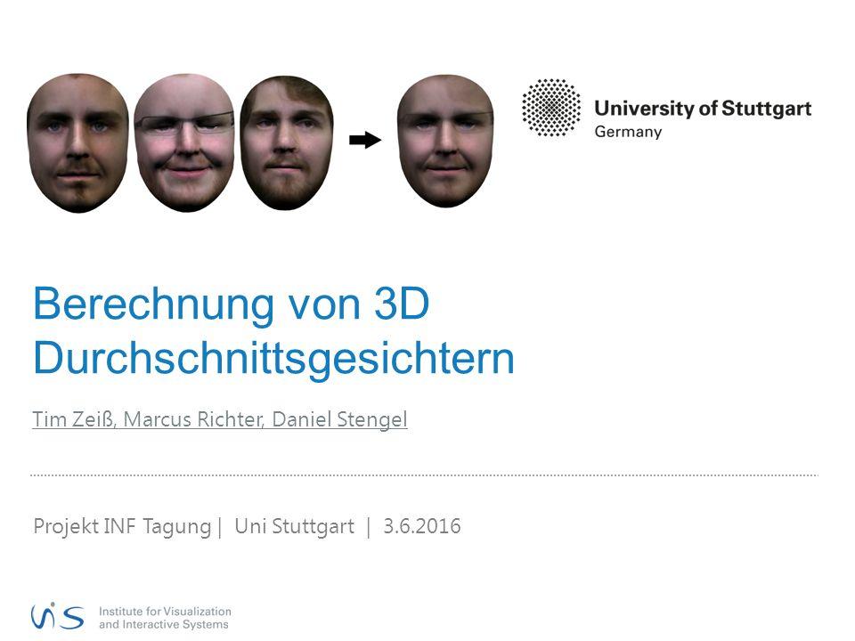 Berechnung von 3D Durchschnittsgesichtern Tim Zeiß, Marcus Richter, Daniel Stengel Projekt INF Tagung | Uni Stuttgart | 3.6.2016