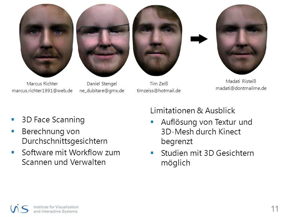  3D Face Scanning  Berechnung von Durchschnittsgesichtern  Software mit Workflow zum Scannen und Verwalten 11 Marcus Richter marcus.richter1991@web.de Daniel Stengel ne_dubitare@gmx.de Tim Zeiß timzeiss@hotmail.de Limitationen & Ausblick  Auflösung von Textur und 3D-Mesh durch Kinect begrenzt  Studien mit 3D Gesichtern möglich Madati Risteiß madati@dontmailme.de