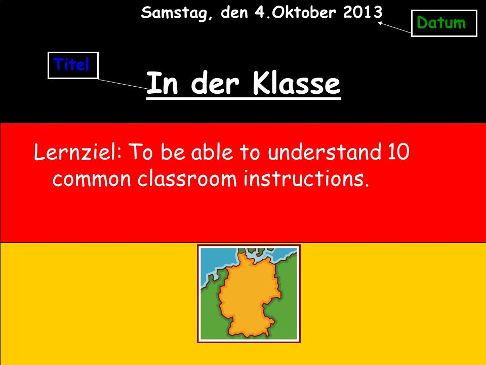 In der Klasse Lernziel: To be able to understand 10 common classroom instructions. Titel Datum Samstag, den 4.Oktober 2013