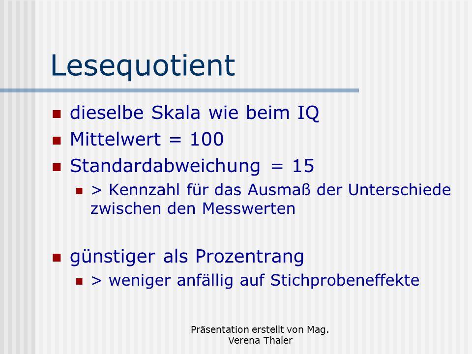 Präsentation erstellt von Mag. Verena Thaler Lesequotient dieselbe Skala wie beim IQ Mittelwert = 100 Standardabweichung = 15 > Kennzahl für das Ausma