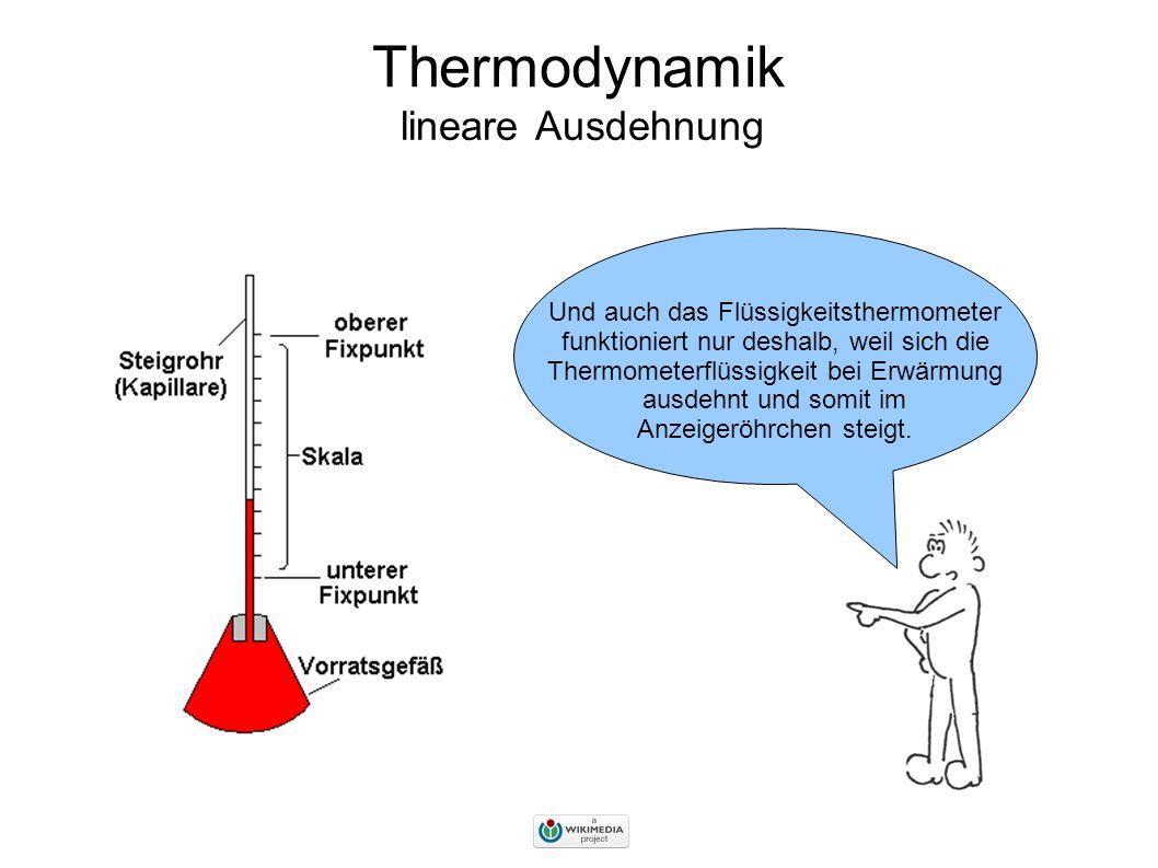 Thermodynamik lineare Ausdehnung Und auch das Flüssigkeitsthermometer funktioniert nur deshalb, weil sich die Thermometerflüssigkeit bei Erwärmung ausdehnt und somit im Anzeigeröhrchen steigt.