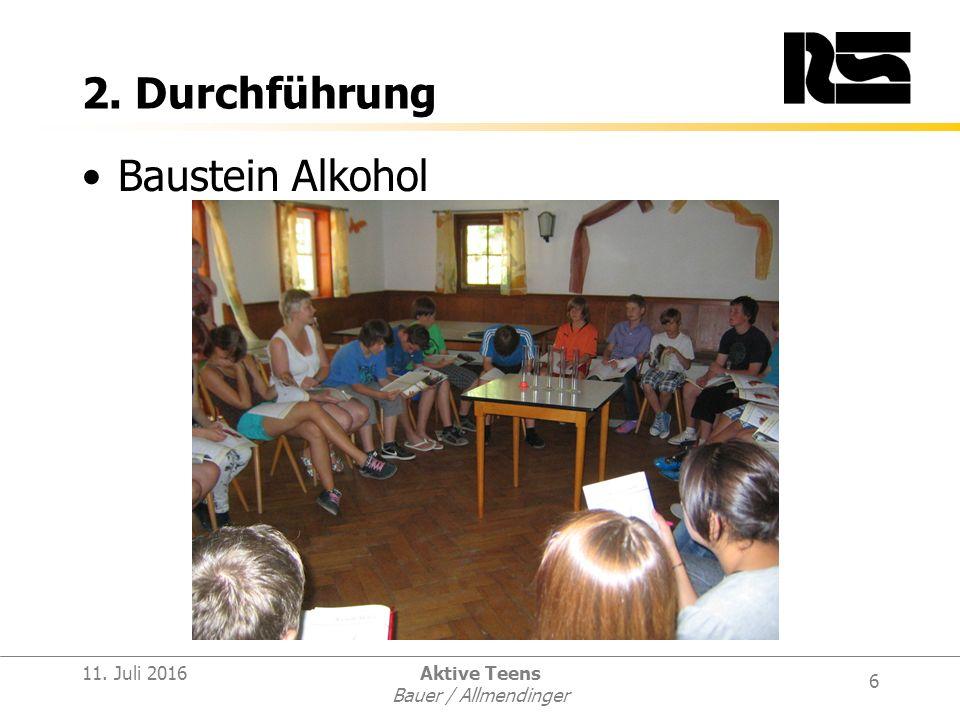 6 11. Juli 2016Aktive Teens Bauer / Allmendinger 2. Durchführung Baustein Alkohol
