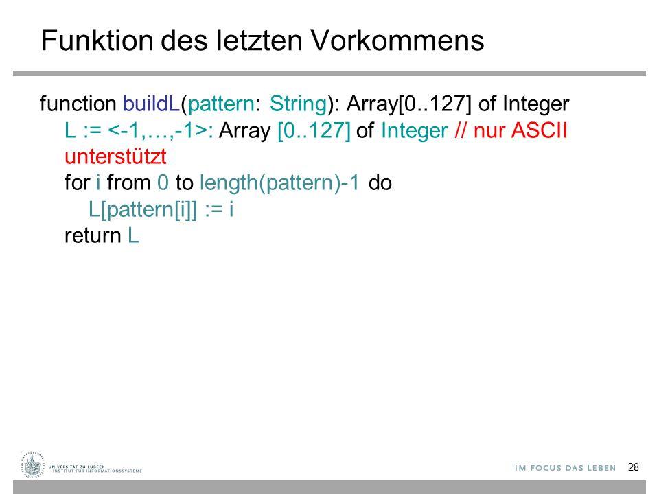 29 Boyer-Moore-Verfahren procedure BMsearch(text, pattern: String): Integer l := buildL(pattern) n := length(text); m := length(pattern) i := m - 1 if i > n - 1 then return -1 // Muster länger als Text, Suche erfolglos j := m – 1 repeat if pattern[j] = text[i] then if j = 0 then return i // Suche erfolgreich else // Spiegeltechnik i := i -1; j := j -1 else // Zeichensprungtechnik lo := l[text[i]]; i := i + m – min(j, lo+1); j := m – 1 until j ≤ n – 1 return -1 // Suche erfolglos