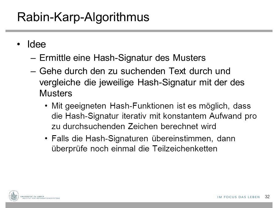 Rabin-Karp-Algorithmus Idee –Ermittle eine Hash-Signatur des Musters –Gehe durch den zu suchenden Text durch und vergleiche die jeweilige Hash-Signatur mit der des Musters Mit geeigneten Hash-Funktionen ist es möglich, dass die Hash-Signatur iterativ mit konstantem Aufwand pro zu durchsuchenden Zeichen berechnet wird Falls die Hash-Signaturen übereinstimmen, dann überprüfe noch einmal die Teilzeichenketten 32